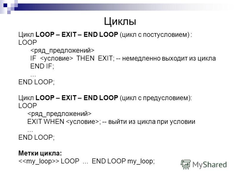 Циклы Цикл LOOP – EXIT – END LOOP (цикл с постусловием) : LOOP IF THEN EXIT; -- немедленно выходит из цикла END IF;... END LOOP; Цикл LOOP – EXIT – END LOOP (цикл с предусловием): LOOP EXIT WHEN ; -- выйти из цикла при условии... END LOOP; Метки цикл