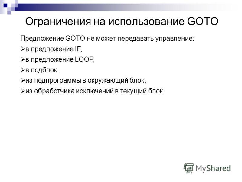 Ограничения на использование GOTO Предложение GOTO не может передавать управление: в предложение IF, в предложение LOOP, в подблок, из подпрограммы в окружающий блок, из обработчика исключений в текущий блок.