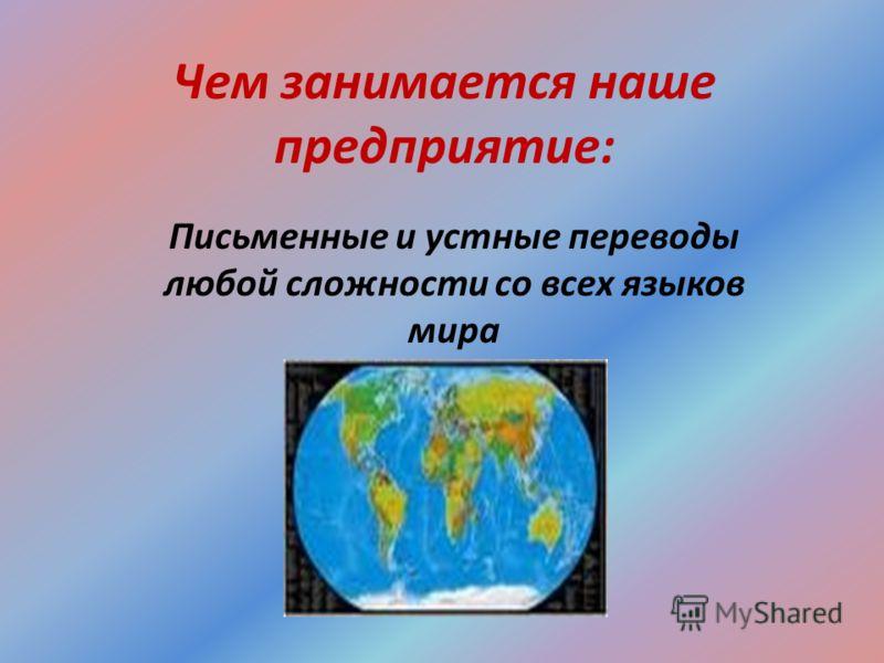 Чем занимается наше предприятие: Письменные и устные переводы любой сложности со всех языков мира