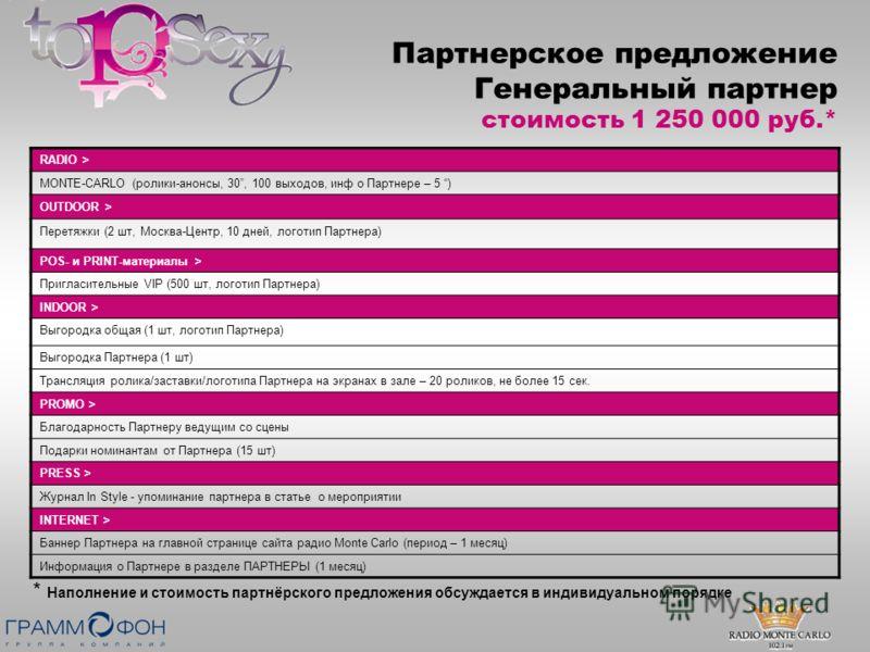 Партнерское предложение Генеральный партнер Партнерское предложение Генеральный партнер стоимость 1 250 000 руб.* RADIO > MONTE-CARLO (ролики-анонсы, 30, 100 выходов, инф о Партнере – 5 ) OUTDOOR > Перетяжки (2 шт, Москва-Центр, 10 дней, логотип Парт