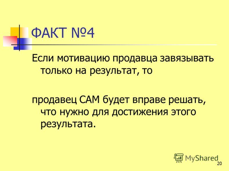 ФАКТ 4 Если мотивацию продавца завязывать только на результат, то продавец САМ будет вправе решать, что нужно для достижения этого результата. 20