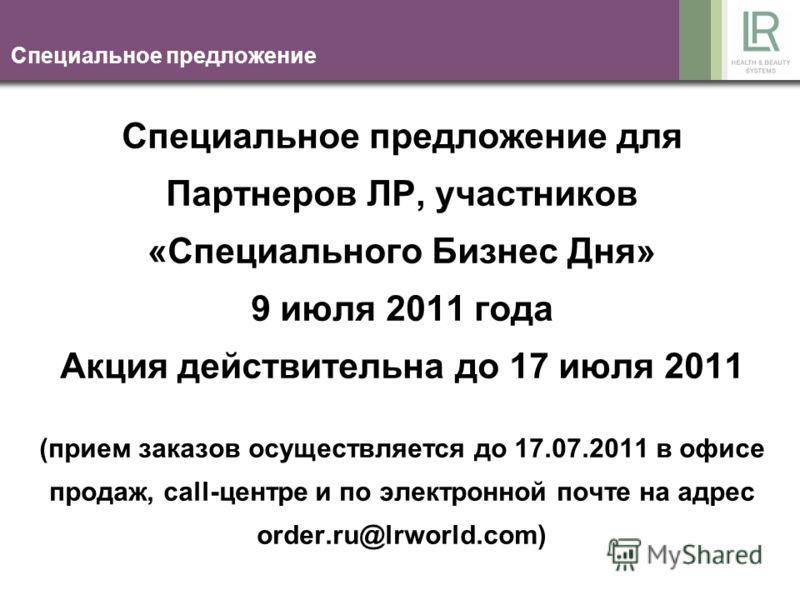 Специальное предложение Специальное предложение для Партнеров ЛР, участников «Специального Бизнес Дня» 9 июля 2011 года Акция действительна до 17 июля 2011 (прием заказов осуществляется до 17.07.2011 в офисе продаж, call-центре и по электронной почте