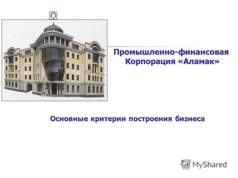 Промышленно-финансовая Корпорация «Аламак» Корпорация «Аламак» Основные критерии построения бизнеса