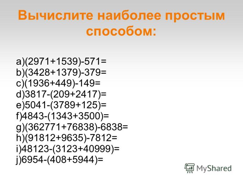 Вычислите наиболее простым способом: a)(2971+1539)-571= b)(3428+1379)-379= c)(1936+449)-149= d)3817-(209+2417)= e)5041-(3789+125)= f)4843-(1343+3500)= g)(362771+76838)-6838= h)(91812+9635)-7812= i)48123-(3123+40999)= j)6954-(408+5944)=