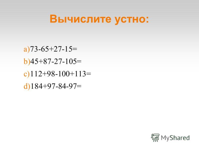 Вычислите устно: a)73-65+27-15= b)45+87-27-105= c)112+98-100+113= d)184+97-84-97=