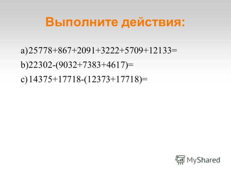 Выполните действия: a)25778+867+2091+3222+5709+12133= b)22302-(9032+7383+4617)= c)14375+17718-(12373+17718)=