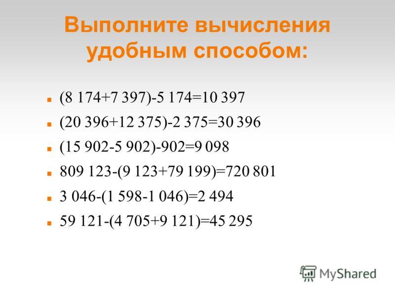 Выполните вычисления удобным способом: (8 174+7 397)-5 174=10 397 (20 396+12 375)-2 375=30 396 (15 902-5 902)-902=9 098 809 123-(9 123+79 199)=720 801 3 046-(1 598-1 046)=2 494 59 121-(4 705+9 121)=45 295