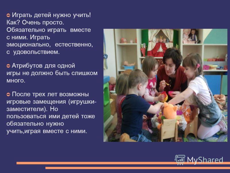 Играть детей нужно учить! Как? Очень просто. Обязательно играть вместе с ними. Играть эмоционально, естественно, с удовольствием. Атрибутов для одной игры не должно быть слишком много. После трех лет возможны игровые замещения (игрушки- заместители).