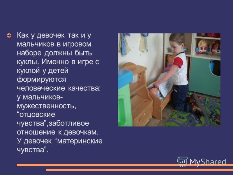 Как у девочек так и у мальчиков в игровом наборе должны быть куклы. Именно в игре с куклой у детей формируются человеческие качества: у мальчиков- мужественность, отцовские чувства,заботливое отношение к девочкам. У девочек материнские чувства.