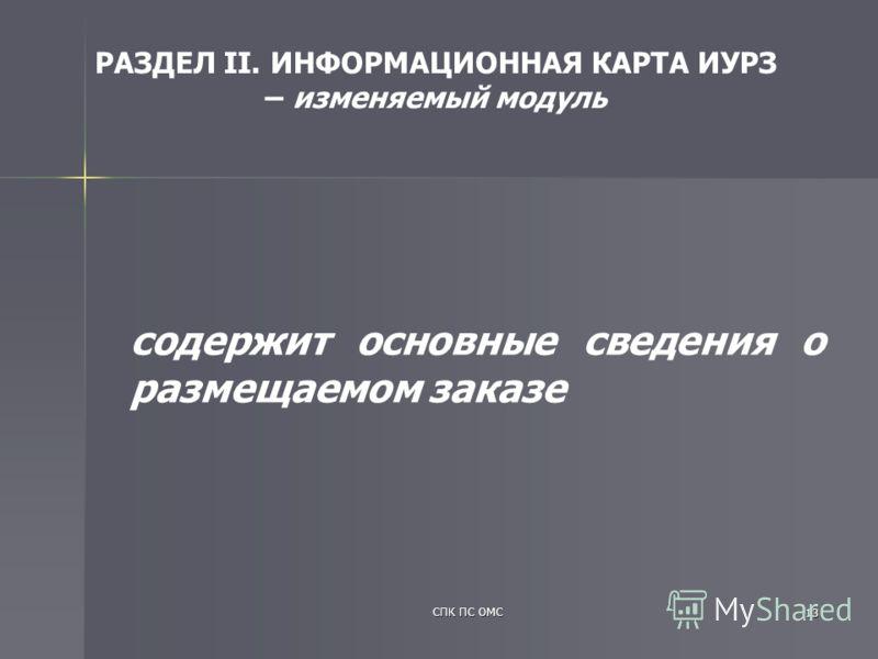 СПК ПС ОМС 13 содержит основные сведения о размещаемом заказе РАЗДЕЛ II. ИНФОРМАЦИОННАЯ КАРТА ИУРЗ – изменяемый модуль