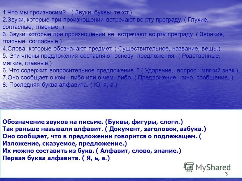 1.Что мы произносим? ( Звуки, буквы, текст.) 2.Звуки, которые при произношении встречают во рту преграду. ( Глухие, согласные, гласные. ) 3. Звуки, которые при произношении не встречают во рту преграду. ( Звонкие, гласные, согласные.) 4.Слова, которы