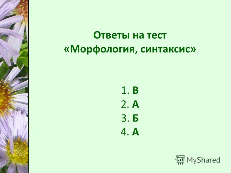 Ответы на тест «Морфология, синтаксис» 1. В 2. А 3. Б 4. А Ответы на тест «Морфология, синтаксис» 1. В 2. А 3. Б 4. А