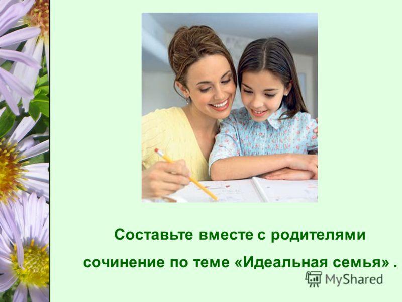 Составьте вместе с родителями сочинение по теме «Идеальная семья».