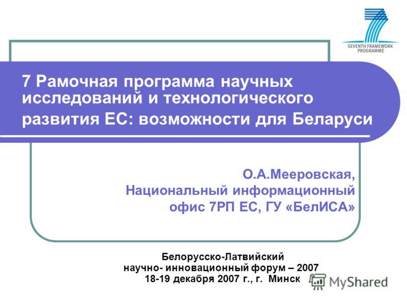7 Рамочная программа научных исследований и технологического развития ЕС: возможности для Беларуси О.А.Мееровская, Национальный информационный офис 7РП ЕС, ГУ «БелИСА» Белорусско-Латвийский научно- инновационный форум – 2007 18-19 декабря 2007 г., г.