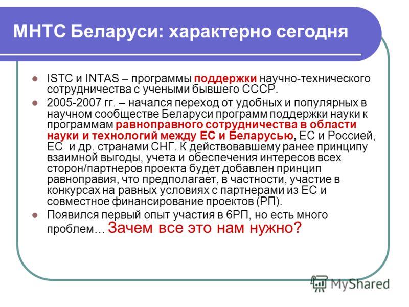 МНТС Беларуси: характерно сегодня ISTC и INTAS – программы поддержки научно-технического сотрудничества с учеными бывшего СССР. 2005-2007 гг. – начался переход от удобных и популярных в научном сообществе Беларуси программ поддержки науки к программа