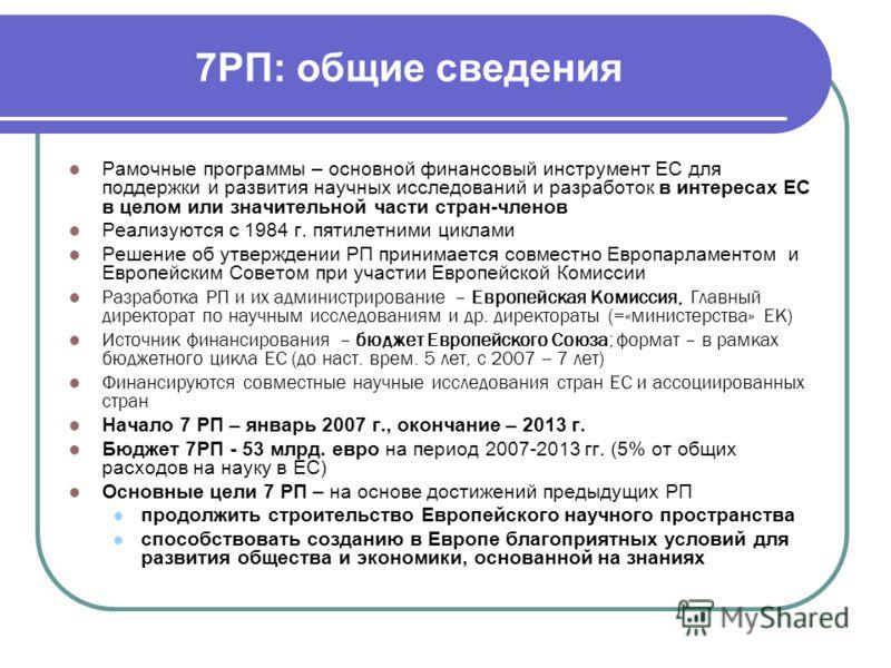 7РП: общие сведения Рамочные программы – основной финансовый инструмент ЕС для поддержки и развития научных исследований и разработок в интересах ЕС в целом или значительной части стран-членов Реализуются с 1984 г. пятилетними циклами Решение об утве