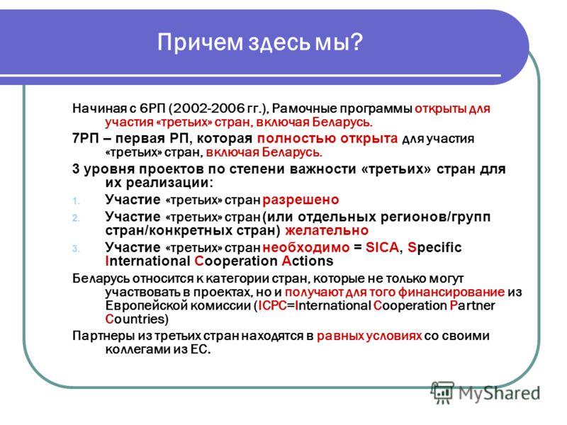 Причем здесь мы? Начиная с 6РП (2002-2006 гг.), Рамочные программы открыты для участия «третьих» стран, включая Беларусь. 7РП – первая РП, которая полностью открыта для участия «третьих» стран, включая Беларусь. 3 уровня проектов по степени важности