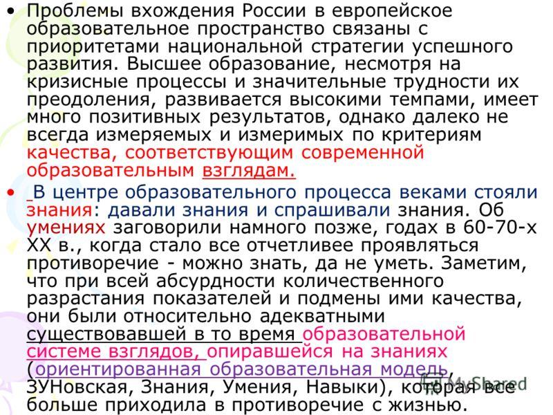 Проблемы вхождения России в европейское образовательное пространство связаны с приоритетами национальной стратегии успешного развития. Высшее образование, несмотря на кризисные процессы и значительные трудности их преодоления, развивается высокими те