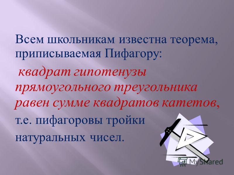 Всем школьникам известна теорема, приписываемая Пифагору : квадрат гипотенузы прямоугольного треугольника равен сумме квадратов катетов, т. е. пифагоровы тройки натуральных чисел.