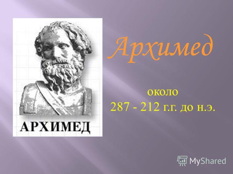 около 287 - 212 г.г. до н.э. Архимед