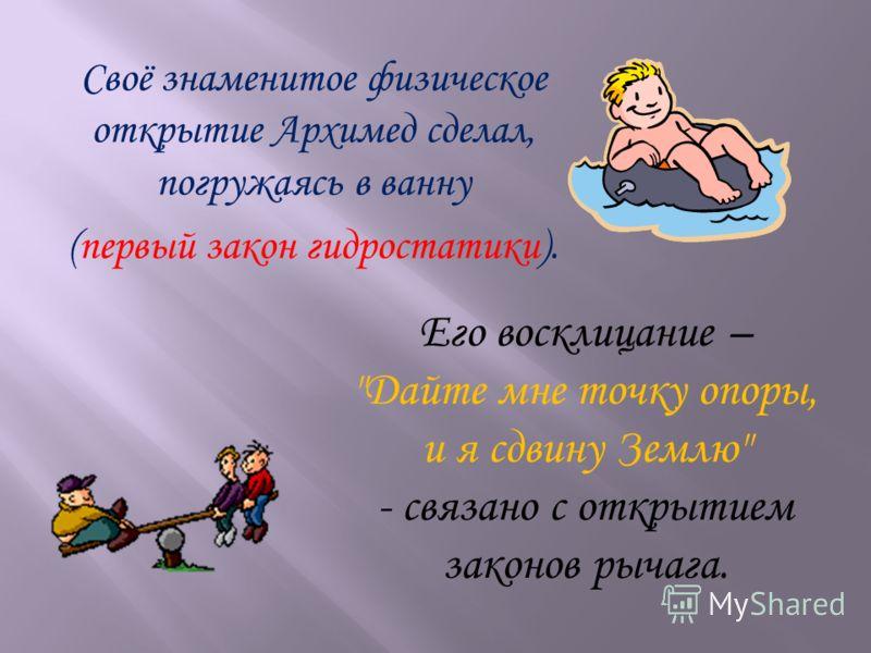 Своё знаменитое физическое открытие Архимед сделал, погружаясь в ванну (первый закон гидростатики). Его восклицание – Дайте мне точку опоры, и я сдвину Землю - связано с открытием законов рычага.