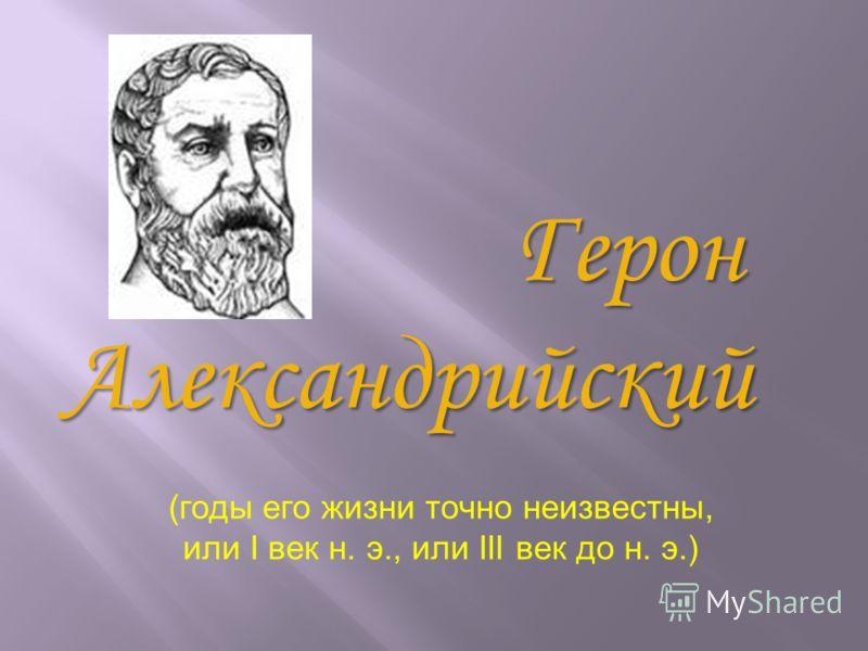 Герон ГеронАлександрийский (годы его жизни точно неизвестны, или I век н. э., или III век до н. э.)