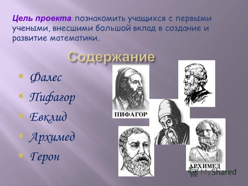 Цель проекта : познакомить учащихся с первыми учеными, внесшими большой вклад в создание и развитие математики. Фалес Пифагор Евклид Архимед Герон