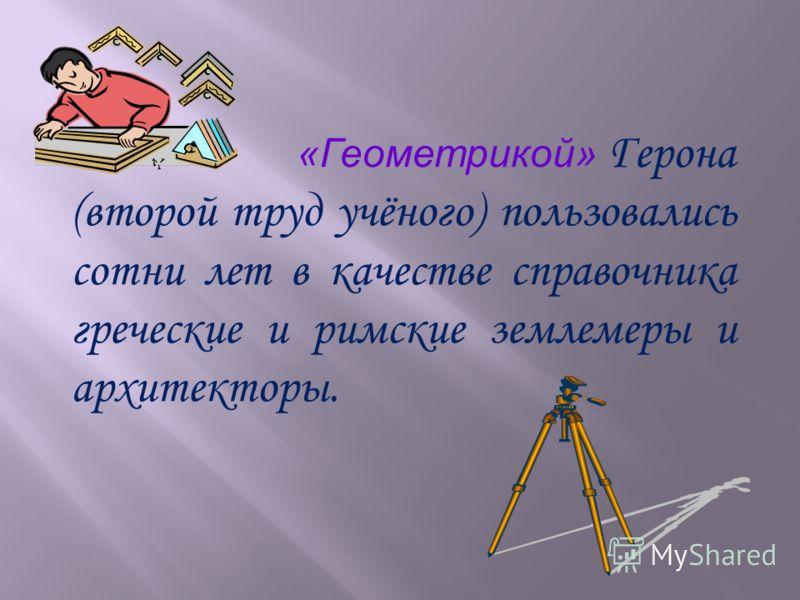 «Геометрикой» Герона (второй труд учёного) пользовались сотни лет в качестве справочника греческие и римские землемеры и архитекторы.