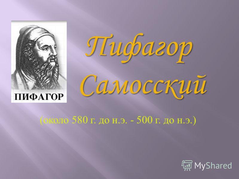 (около 580 г. до н.э. - 500 г. до н.э.) Пифагор Самосский Самосский