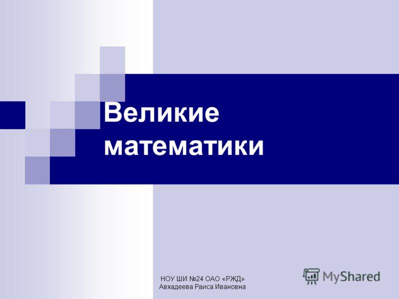 НОУ ШИ 24 ОАО «РЖД» Авхадеева Раиса Ивановна Великие математики