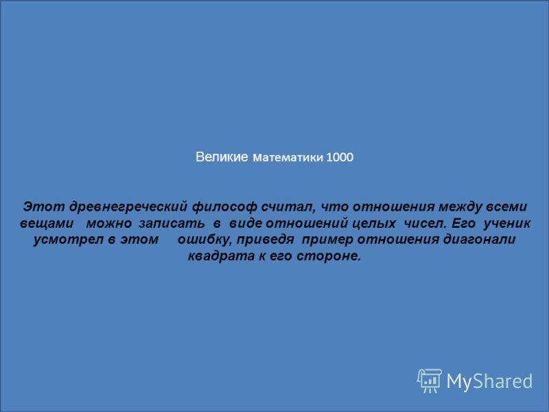 Великие м атематики 1000 Этот древнегреческий философ считал, что отношения между всеми вещами можно записать в виде отношений целых чисел. Его ученик усмотрел в этом ошибку, приведя пример отношения диагонали квадрата к его стороне.