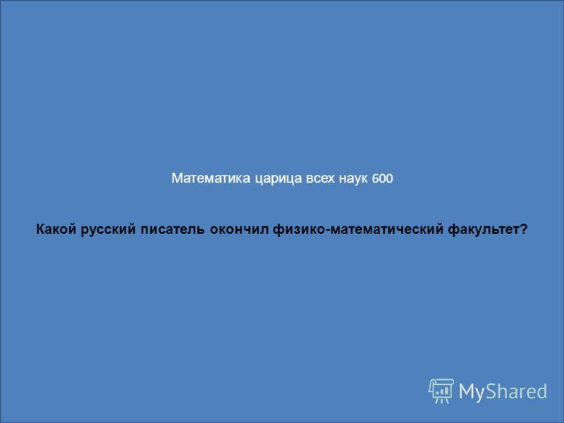 Математика царица всех наук 600 Какой русский писатель окончил физико-математический факультет?