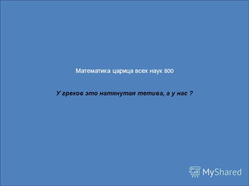 Математика царица всех наук 800 У греков это натянутая тетива, а у нас ?