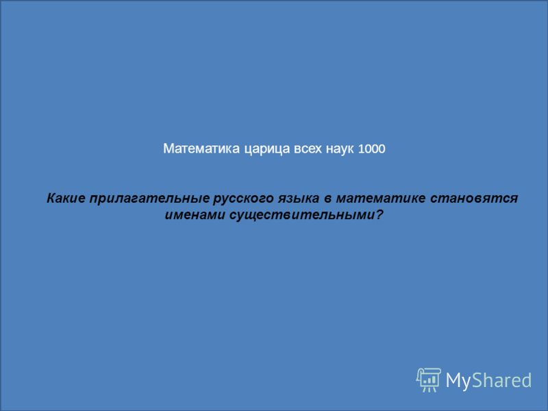 Математика царица всех наук 1000 Какие прилагательные русского языка в математике становятся именами существительными?