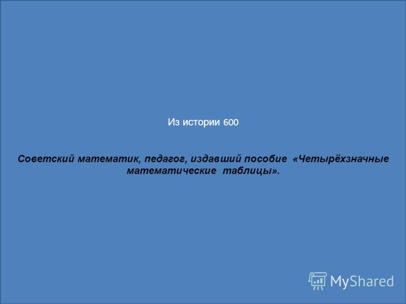 Из истории 600 Советский математик, педагог, издавший пособие «Четырёхзначные математические таблицы».
