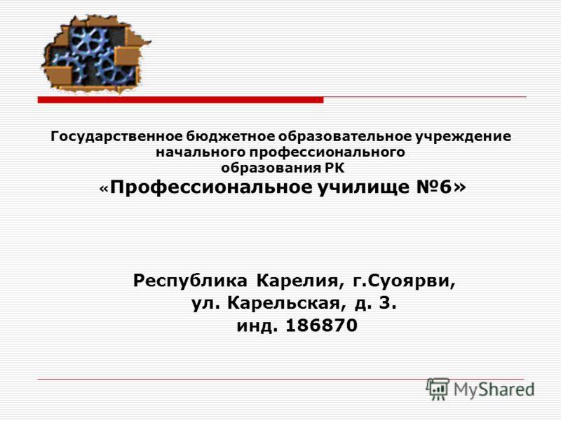 Государственное бюджетное образовательное учреждение начального профессионального образования РК « Профессиональное училище 6» Республика Карелия, г.Суоярви, ул. Карельская, д. 3. инд. 186870