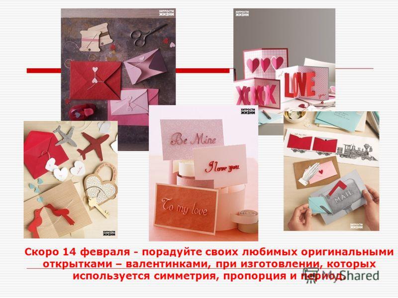 Скоро 14 февраля - порадуйте своих любимых оригинальными открытками – валентинками, при изготовлении, которых используется симметрия, пропорция и период.