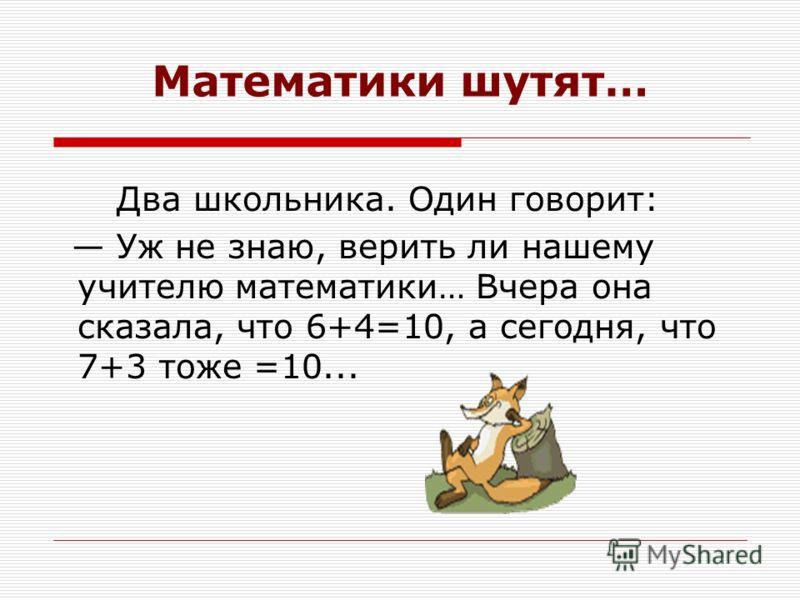 Математики шутят… Два школьника. Один говорит: Уж не знаю, верить ли нашему учителю математики… Вчера она сказала, что 6+4=10, а сегодня, что 7+3 тоже =10...