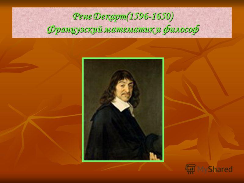 Рене Декарт(1596-1650) Французский математик и философ