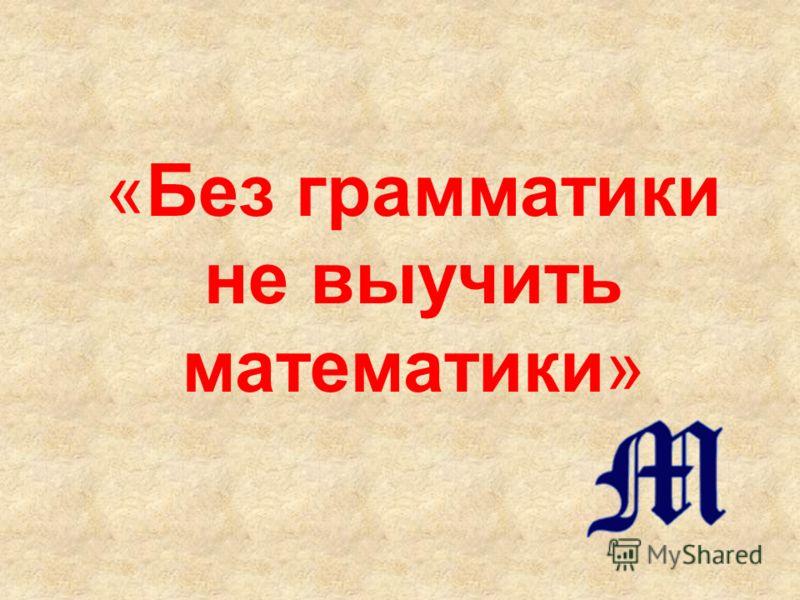«Без грамматики не выучить математики»