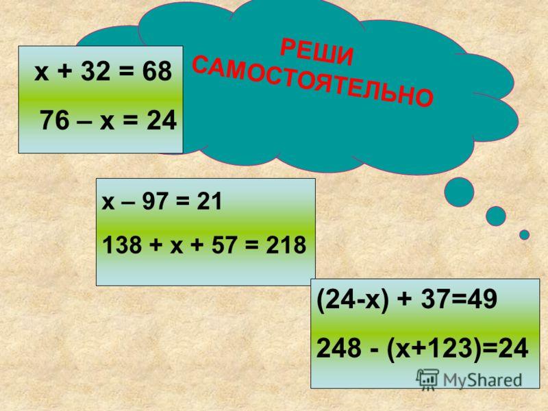 РЕШИ САМОСТОЯТЕЛЬНО х + 32 = 68 76 – х = 24 х – 97 = 21 138 + х + 57 = 218 (24-х) + 37=49 248 - (х+123)=24