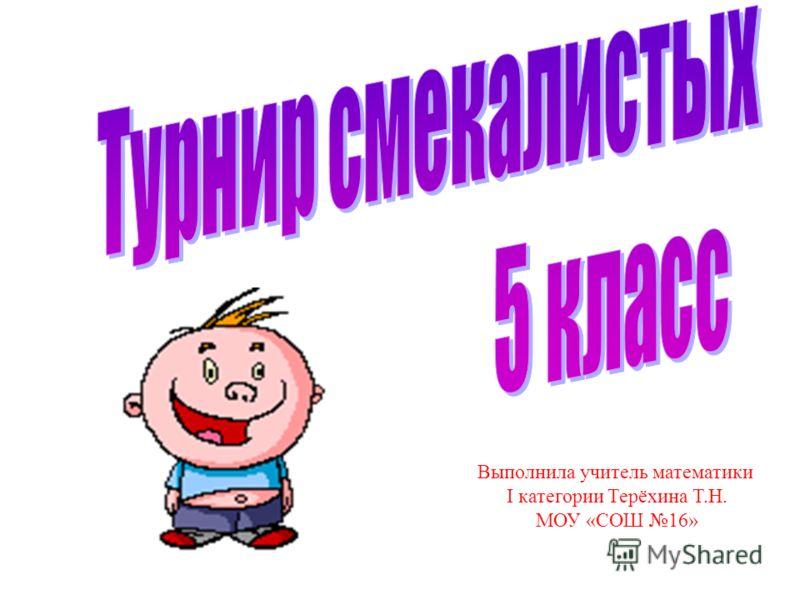 Выполнила учитель математики I категории Терёхина Т.Н. МОУ «СОШ 16»
