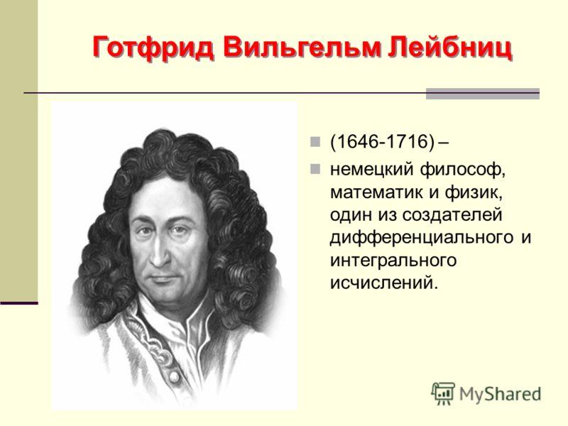 Готфрид Вильгельм Лейбниц (1646-1716) – немецкий философ, математик и физик, один из создателей дифференциального и интегрального исчислений.