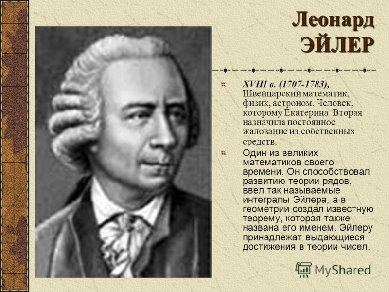 Леонард ЭЙЛЕР Леонард ЭЙЛЕР XVIII в. (1707-1783), Швейцарский математик, физик, астроном. Человек, которому Екатерина Вторая назначила постоянное жалование из собственных средств. Один из великих математиков своего времени. Он способствовал развитию