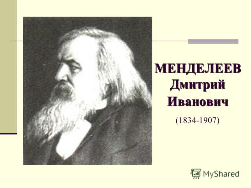 МЕНДЕЛЕЕВ Дмитрий Иванович МЕНДЕЛЕЕВ Дмитрий Иванович (1834-1907)