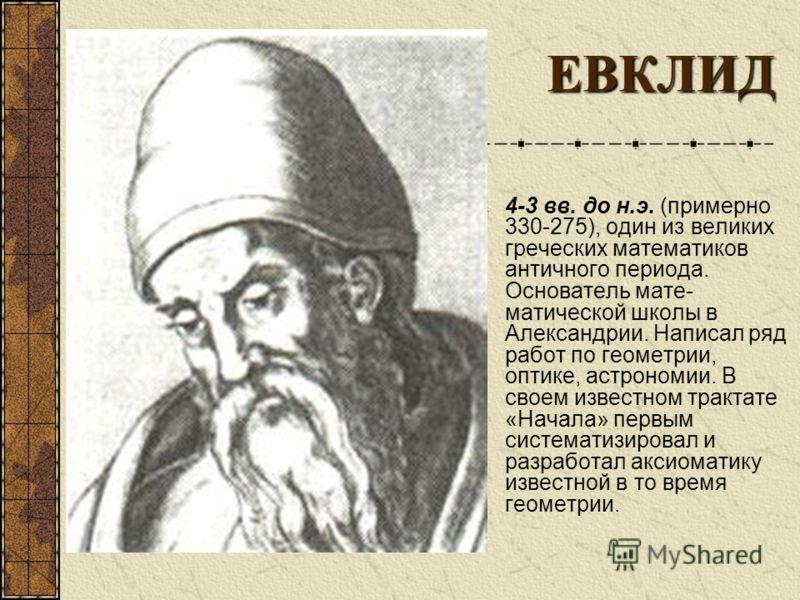 4-3 вв. до н.э. (примерно 330-275), один из великих греческих математиков античного периода. Основатель мате матической школы в Александрии. Написал ряд работ по геометрии, оптике, астрономии. В своем известном трактате «Начала» первым систематизиро
