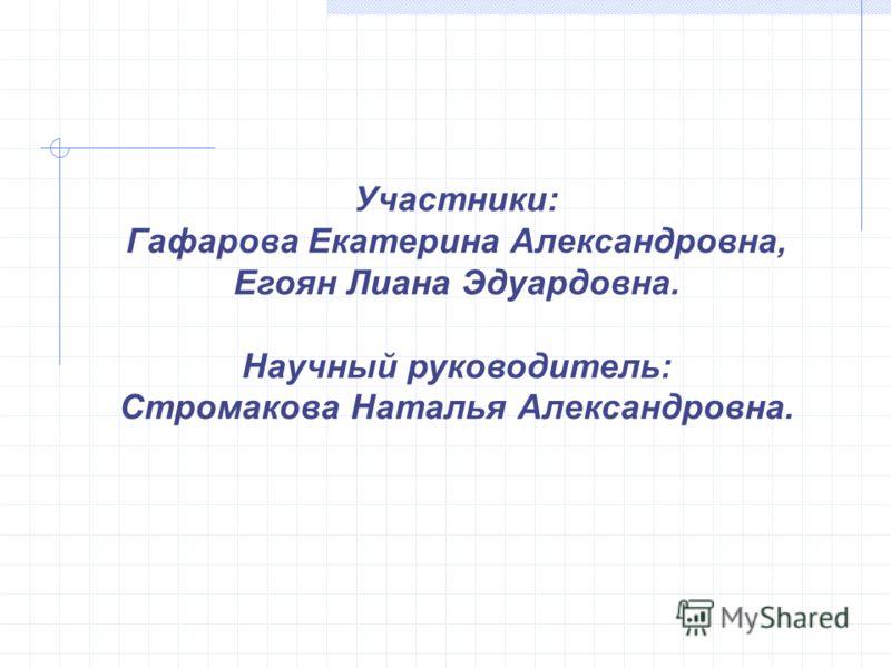 Участники: Гафарова Екатерина Александровна, Егоян Лиана Эдуардовна. Научный руководитель: Стромакова Наталья Александровна.