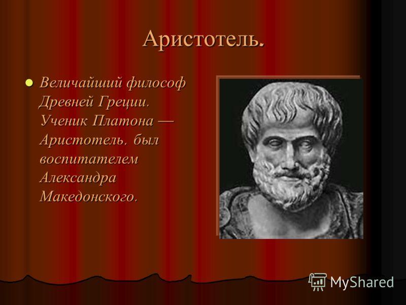 Аристотель. Величайший философ Древней Греции. Ученик Платона Аристотель, был воспитателем Александра Македонского. Величайший философ Древней Греции. Ученик Платона Аристотель, был воспитателем Александра Македонского.