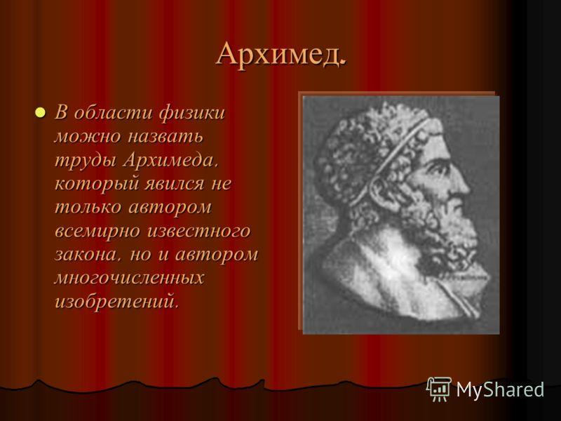 Архимед. В области физики можно назвать труды Архимеда, который явился не только автором всемирно известного закона, но и автором многочисленных изобретений. В области физики можно назвать труды Архимеда, который явился не только автором всемирно изв