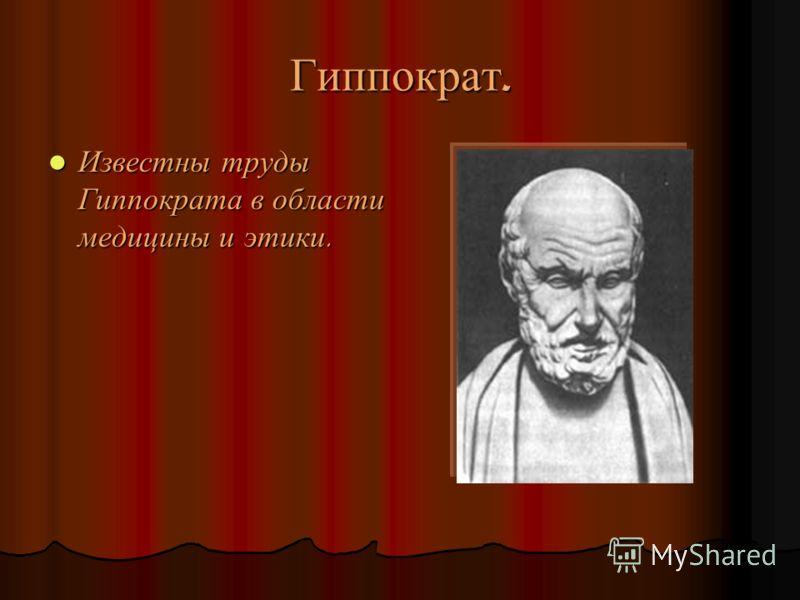 Гиппократ. Известны труды Гиппократа в области медицины и этики. Известны труды Гиппократа в области медицины и этики.